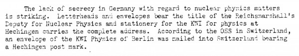 "When Alsos leader Sam Goudsmit was investigating the Germany nuclear work, he was struck by how little of it was kept very secret — evidence, in his mind, that they had not gotten very far with it. (S.A. Goudsmit and F.A.C. Wardenburg, ""TA-Straussburg Mission,"" (8 December 1944), copy in the Bush-Conant file, Roll 1, Target 6, Folder 5.)"